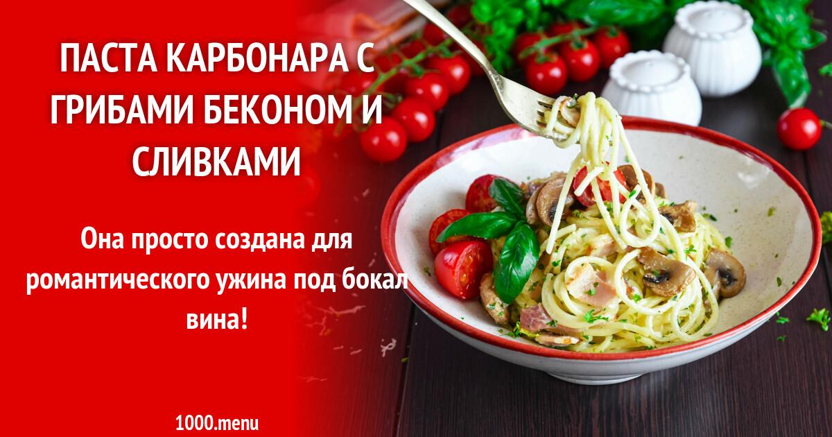 Паста карбонара с грибами беконом и сливками рецепт с фото пошагово и видео - 1000.menu